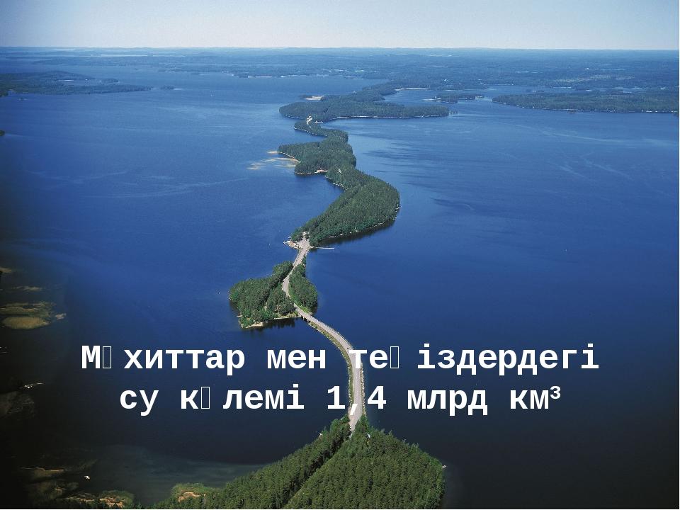 Мұхиттар мен теңіздердегі су көлемі 1,4 млрд км3
