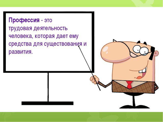 Профессия- это трудовая деятельность человека, которая дает ему средства для...
