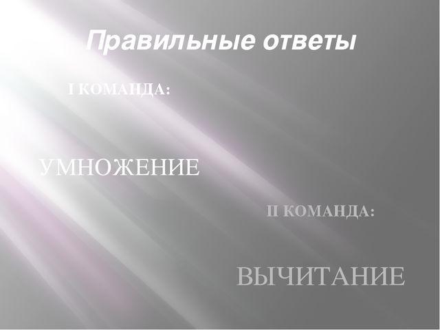 Правильные ответы I КОМАНДА: УМНОЖЕНИЕ II КОМАНДА: ВЫЧИТАНИЕ