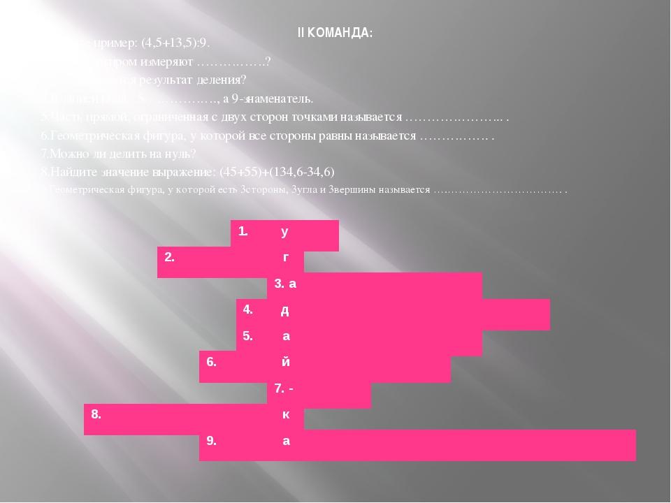 II КОМАНДА: 1.Решите пример: (4,5+13,5):9. 2.Транспортиром измеряют …………….? 3...