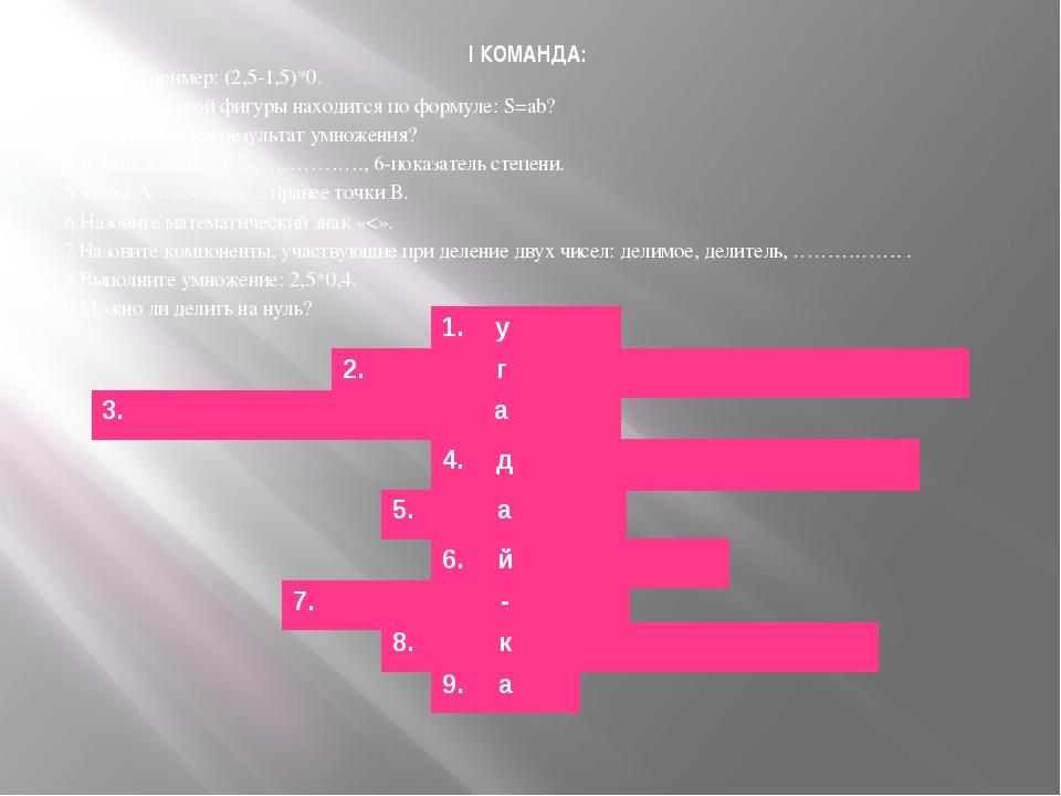 I КОМАНДА: 1.Решите пример: (2,5-1,5)*0. 2.Площадь какой фигуры находится по...