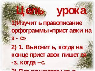 Цель урока 1)Изучить правописание орфограммы «приставки на з - с» 2) 1. Выяс
