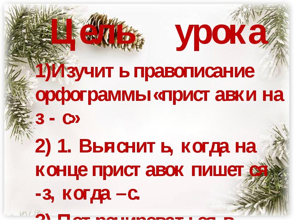 Цель урока 1)Изучить правописание орфограммы «приставки на з - с» 2) 1. Выяс...