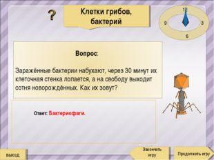 12 3 6 9 Ответ: Бактериофаги. Клетки грибов, бактерий Продолжить игру Закончи