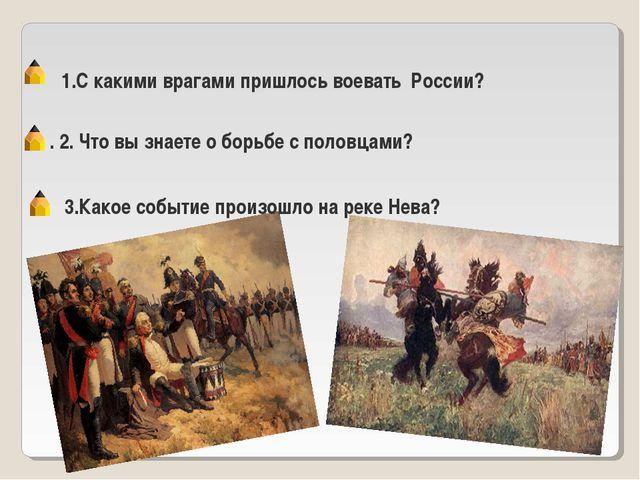 1.С какими врагами пришлось воевать России? . 2. Что вы знаете о борьбе с пол...