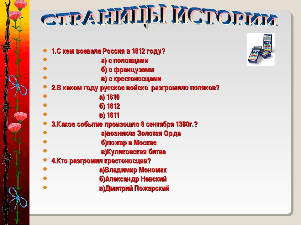1.С кем воевала Россия в 1812 году? а) с половцами б) с французами в) с крест...