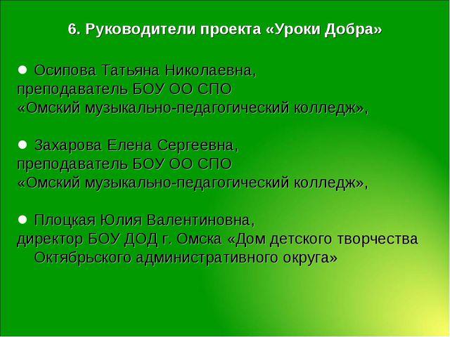 6. Руководители проекта «Уроки Добра» Осипова Татьяна Николаевна, преподавате...