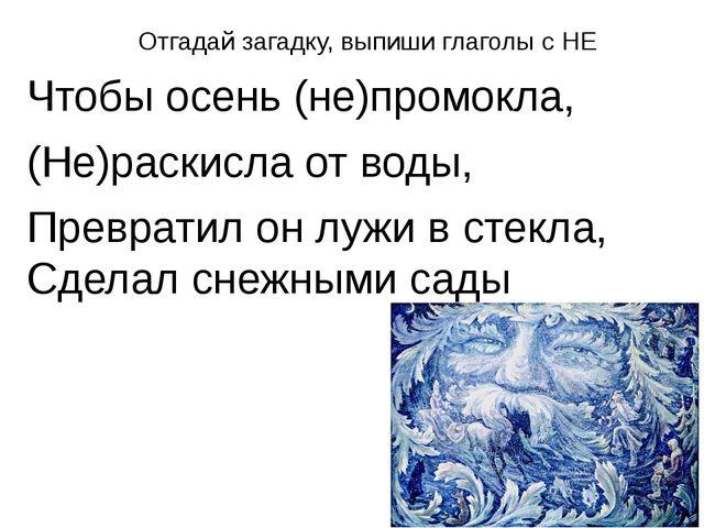 Отгадай загадку, выпиши глаголы с НЕ Чтобы осень (не)промокла, (Не)раскисла о...