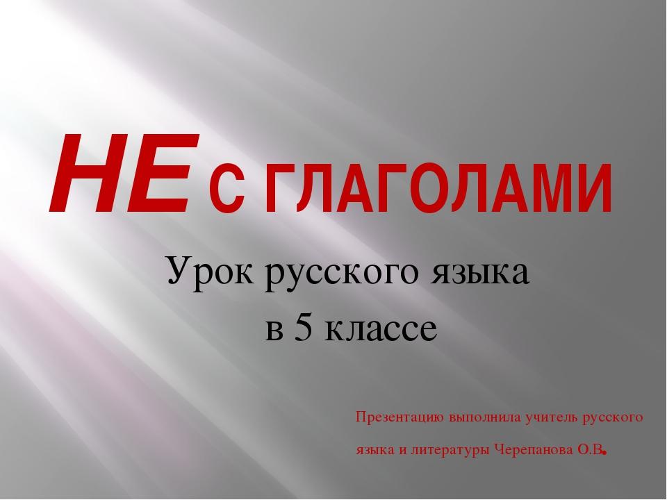 НЕ С ГЛАГОЛАМИ Урок русского языка в 5 классе Презентацию выполнила учитель р...