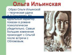 Образ Ольги Ильинской – творческая удача И.А.Гончарова. Её идеальный характе