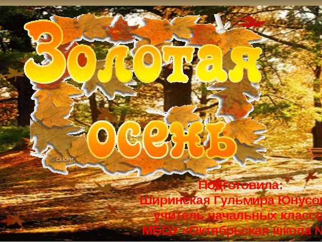 Подготовила: Ширинская Гульмира Юнусовна, учитель начальных классов МБОУ «Окт...