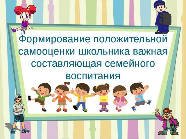 Формирование положительной самооценки школьника важная составляющая семейного...