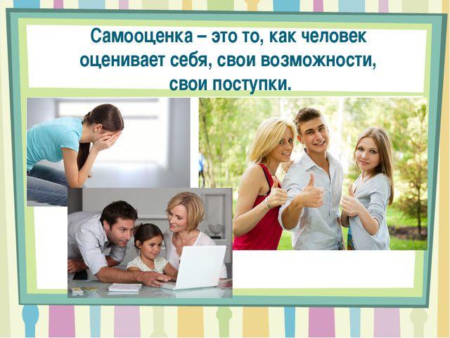 Самооценка – это то, как человек оценивает себя, свои возможности, свои посту...