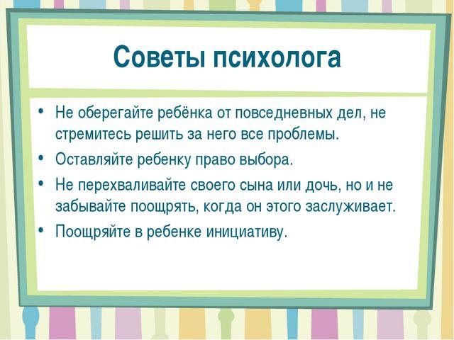Советы психолога Не оберегайте ребёнка от повседневных дел, не стремитесь реш...