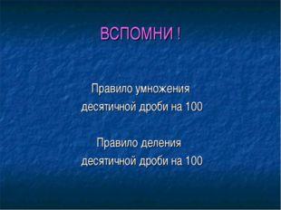 ВСПОМНИ ! Правило умножения десятичной дроби на 100 Правило деления десятично