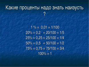 Какие проценты надо знать наизусть ? 1 % = 0,01 = 1/100 20% = 0,2 = 20/100 =