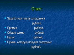 Ответ: Заработная плата сотрудника рублей, Премия рублей, Общая сумма рублей,