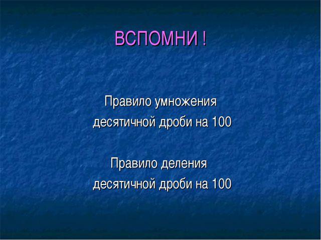 ВСПОМНИ ! Правило умножения десятичной дроби на 100 Правило деления десятично...