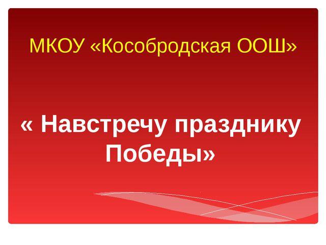 МКОУ «Кособродская ООШ» « Навстречу празднику Победы»