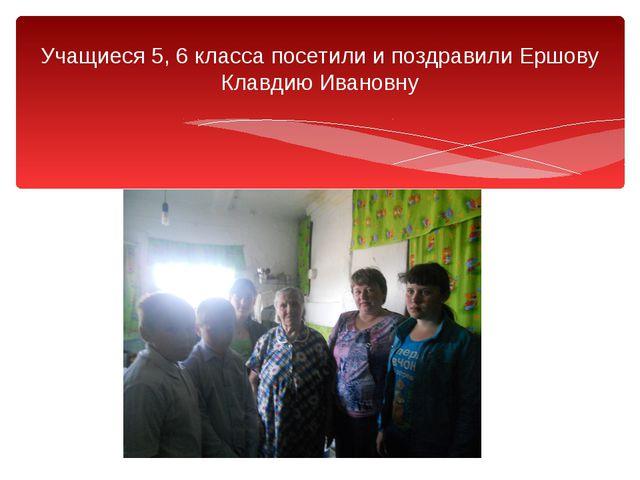 Учащиеся 5, 6 класса посетили и поздравили Ершову Клавдию Ивановну