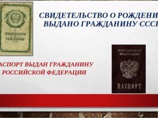 СВИДЕТЕЛЬСТВО О РОЖДЕНИИ ВЫДАНО ГРАЖДАНИНУ СССР ПАСПОРТ ВЫДАН ГРАЖДАНИНУ РОСС