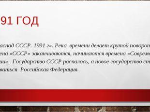 1991 ГОД «Распад СССР. 1991 г». Река времени делает крутой поворот, времена «
