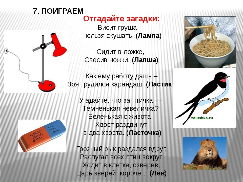 7. ПОИГРАЕМ Отгадайте загадки: Висит груша — нельзя скушать.(Лампа) Сидит в...