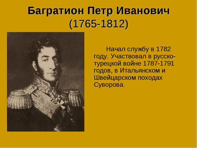 Багратион Петр Иванович (1765-1812) Начал службу в 1782 году. Участвовал в...