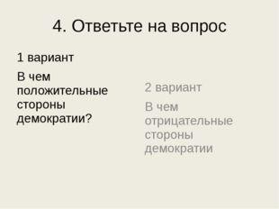 4. Ответьте на вопрос 1 вариант В чем положительные стороны демократии? 2 вар