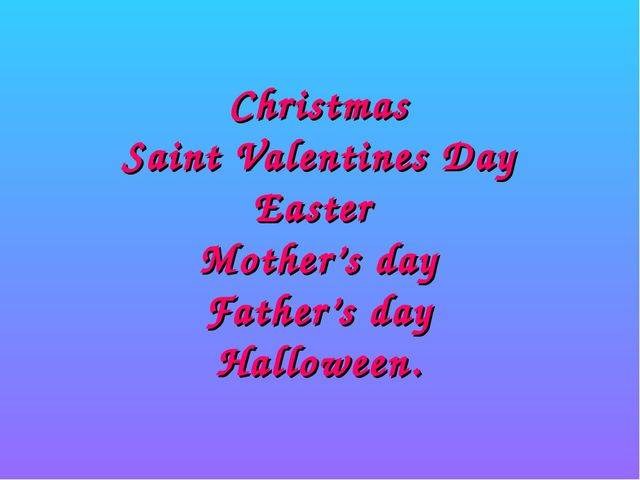 Christmas Saint Valentines Day Easter Mother's day Father's day Halloween.