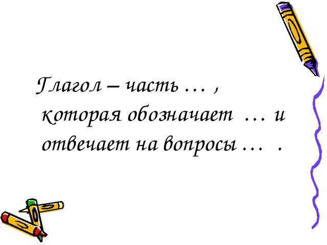 Глагол – часть … , которая обозначает … и отвечает на вопросы… .