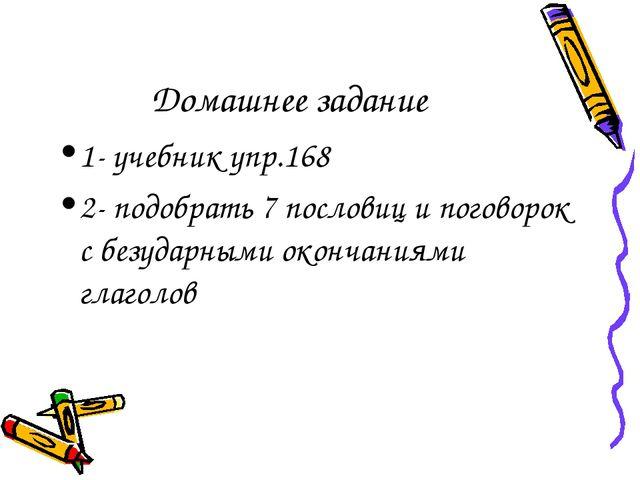 Домашнее задание 1- учебник упр.168 2- подобрать 7 пословиц и поговорок с без...