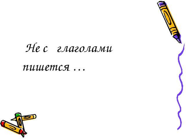 Не с глаголами  пишется …