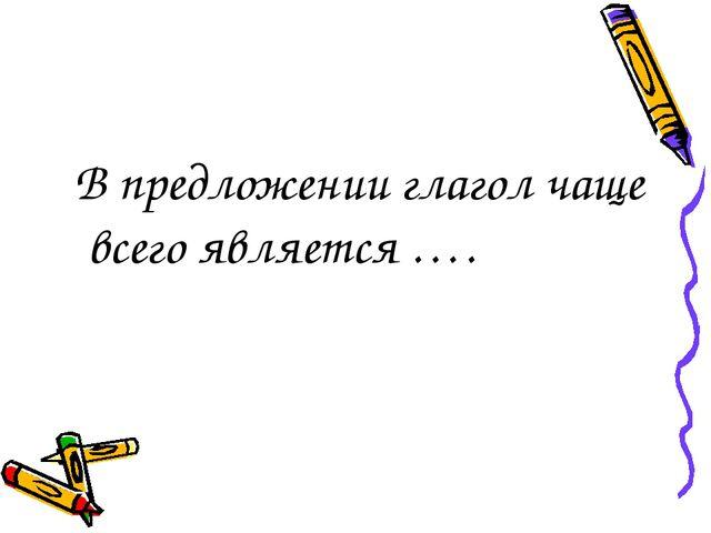 В предложении глагол чаще всего является ….