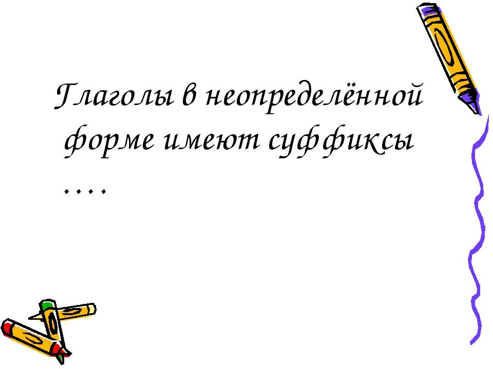 Глаголы в неопределённой форме имеют суффиксы ….