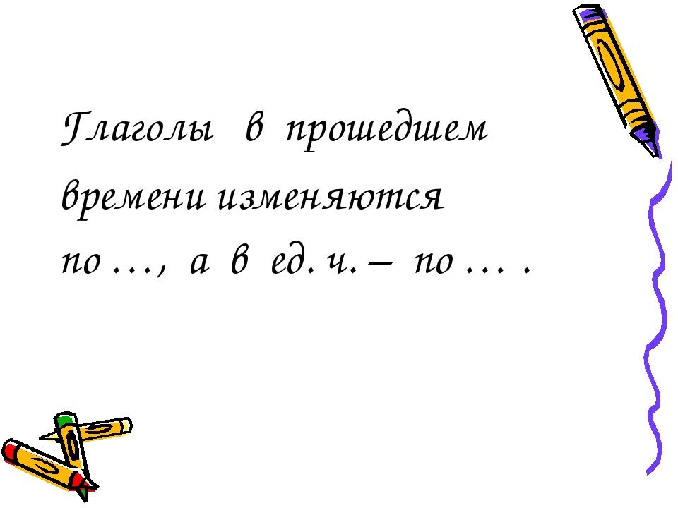 Глаголы в прошедшем времени изменяются по …, а в ед. ч.– по … .