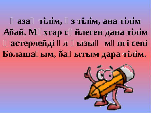 Қазақ тілім, өз тілім, ана тілім Абай, Мұхтар сөйлеген дана тілім Қастерлейді...