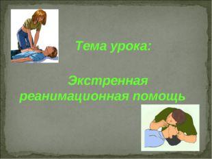 Тема урока: Экстренная реанимационная помощь