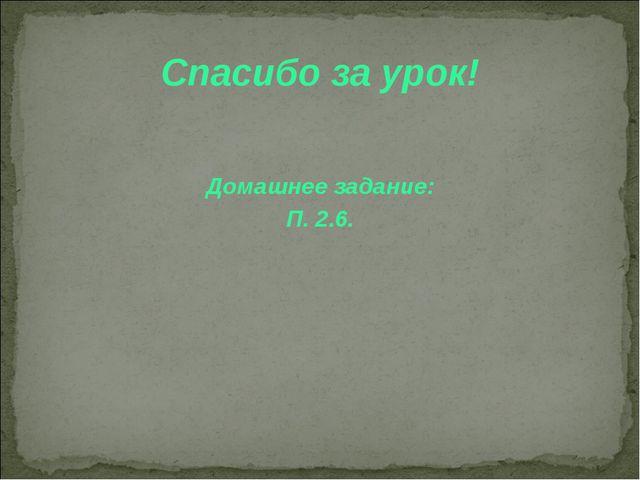 Спасибо за урок! Домашнее задание: П. 2.6.
