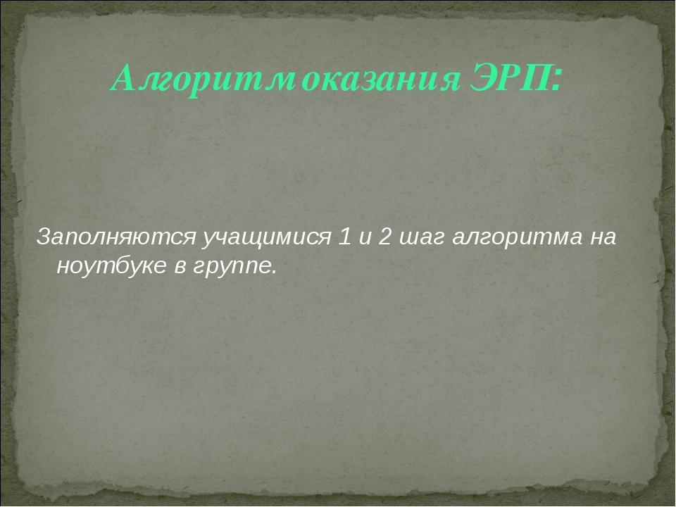 Алгоритм оказания ЭРП: Заполняются учащимися 1 и 2 шаг алгоритма на ноутбуке...