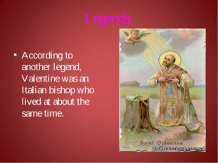 Legends According to another legend, Valentine was an Italian bishop who live