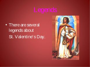 Legends There are several legends about St. Valentine's Day.