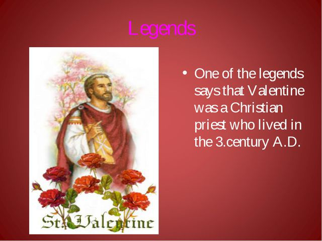 Legends One of the legends says that Valentine was a Christian priest who liv...
