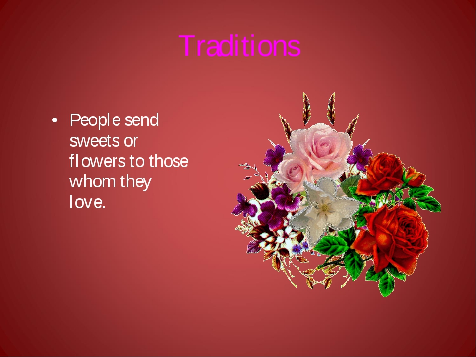 Traditions People send sweets or flowers to those whom they love.
