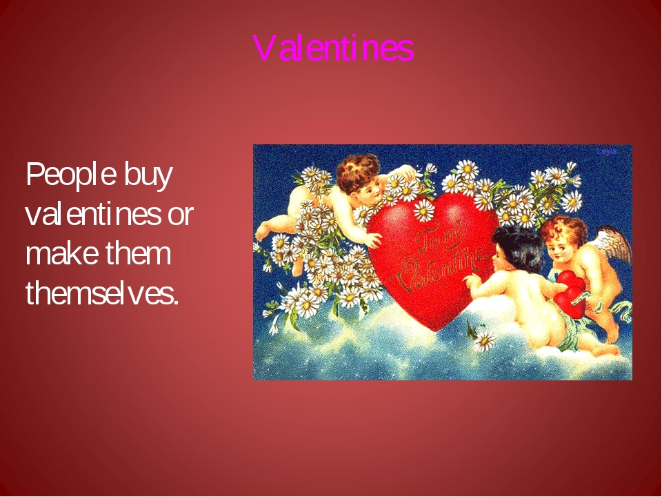 Valentines People buy valentines or make them themselves.