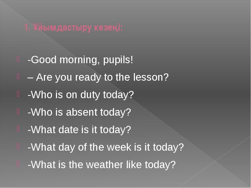 1. Ұйымдастыру кезеңі: -Good morning, pupils! – Are you ready to the lesson?...