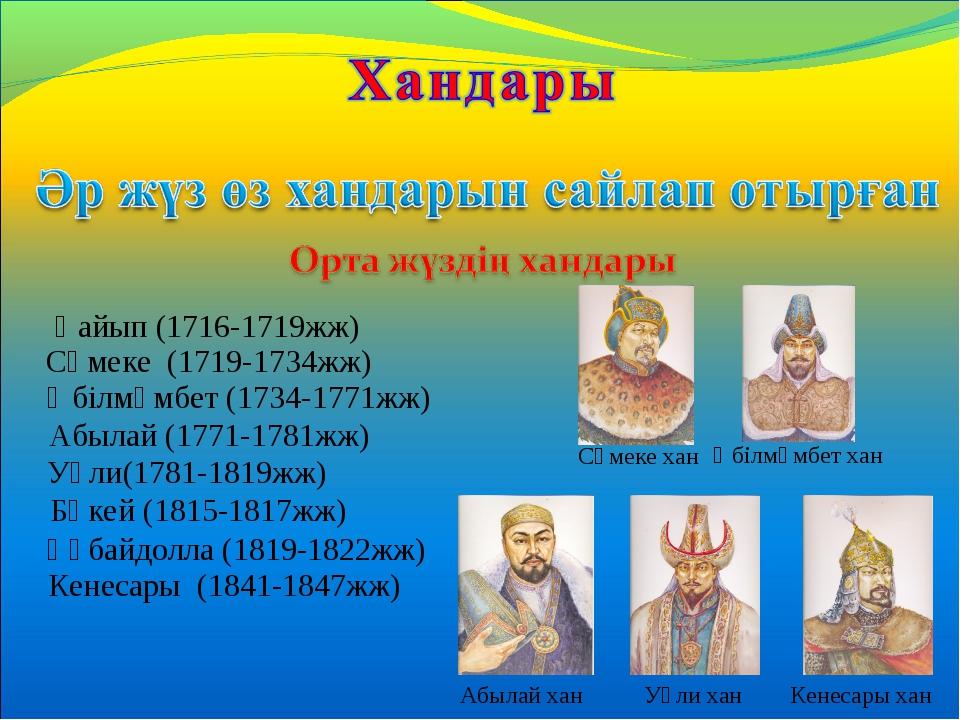 Қайып (1716-1719жж) Сәмеке (1719-1734жж) Әбілмәмбет (1734-1771жж) Абылай (177...