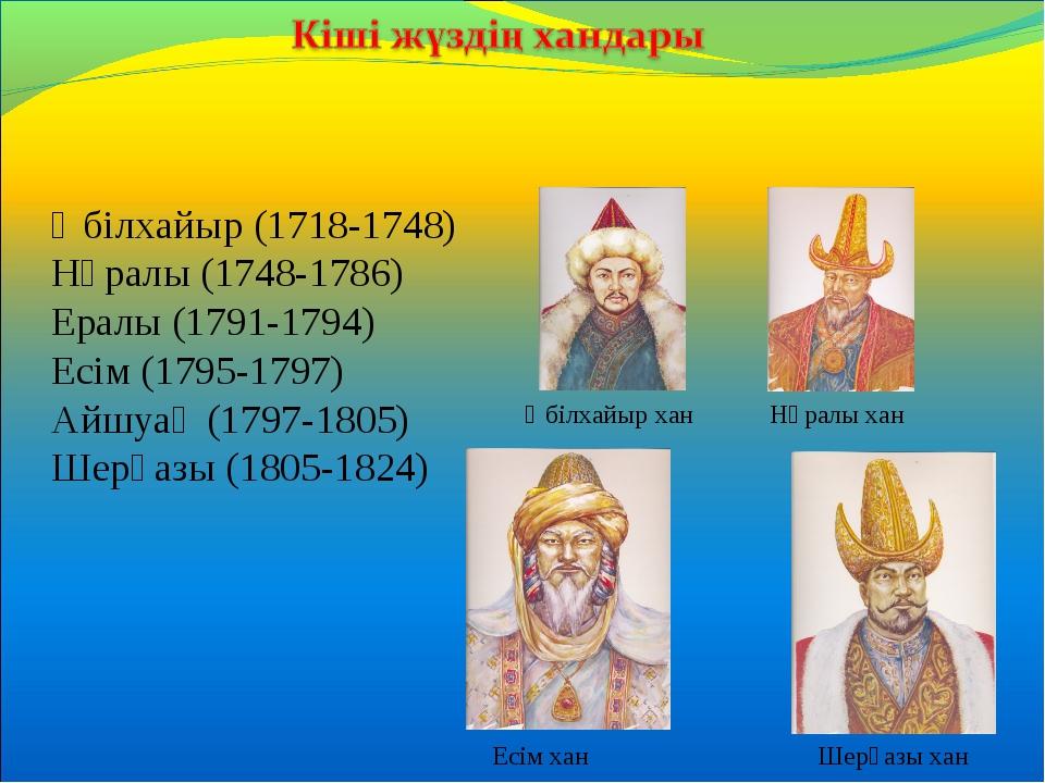 Әбілхайыр (1718-1748) Нұралы (1748-1786) Ералы (1791-1794) Есім (1795-1797) А...