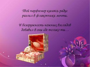 Твой парфюмер касаясь радуг разлил в флакончики мечты, И безоружность нежных