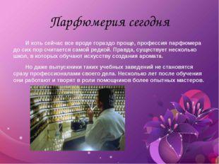 Парфюмерия сегодня И хоть сейчас все вроде гораздо проще, профессия парфюмера